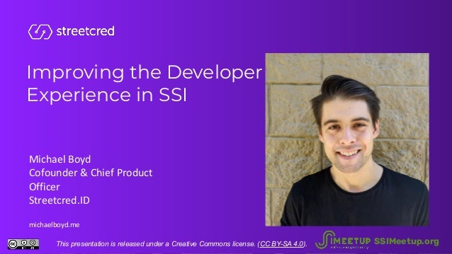 Improving the Developer Experience in SSI Michael Boyd Cofounder & Chief Product Officer Streetcred.ID michaelboyd.me This...