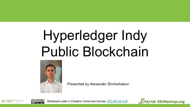 Hyperledger Indy Public Blockchain Presented by Alexander Shcherbakov Released under a Creative Commons license. (CC BY-SA...