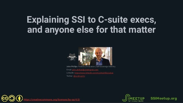 Explaining SSI to C-suite execs, and anyone else for that matter John Phillips Partner | Innovation | Self-Sovereign Ident...