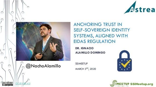 ANCHORING TRUST IN SELF-SOVEREIGN IDENTITY SYSTEMS, ALIGNED WITH EIDAS REGULATION DR. IGNACIO ALAMILLO DOMINGO SSIMEETUP M...