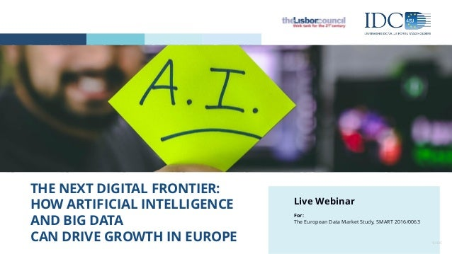 THE NEXT DIGITAL FRONTIER: HOW ARTIFICIAL INTELLIGENCE AND BIG DATA CAN DRIVE GROWTH IN EUROPE © IDC Live Webinar For: The...