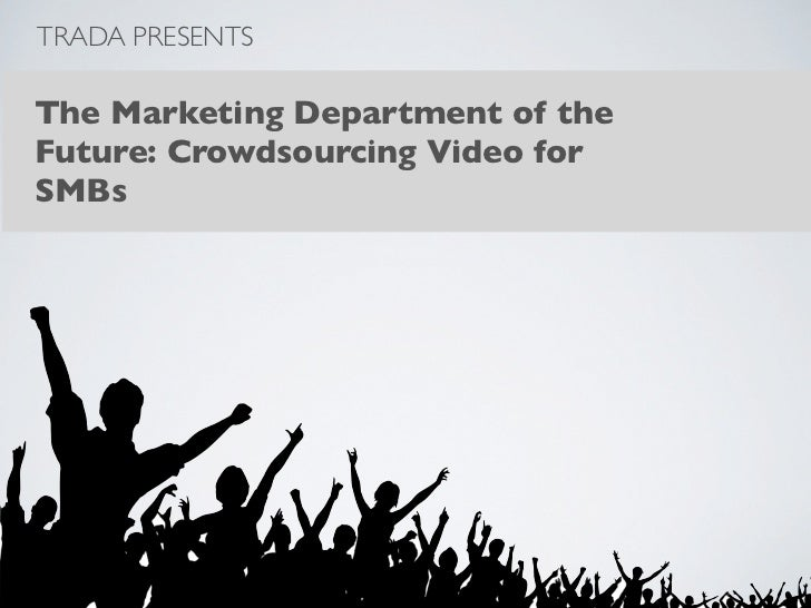 TRADA PRESENTSThe Marketing Department of theFuture: Crowdsourcing Video forSMBs
