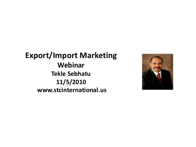Export/Import Marketing Webinar Tekle Sebhatu 11/5/2010 www.stcinternational.us