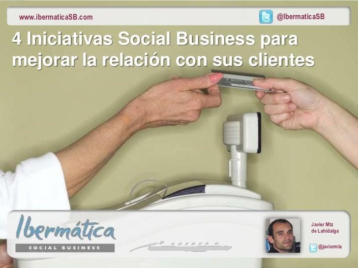 www.ibermaticaSB.com           @IbermaticaSB4 Iniciativas Social Business paramejorar la relación con sus clientes        ...