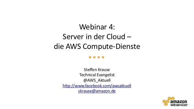 Webinar 4:   Server in der Cloud –die AWS Compute-Dienste             Steffen Krause           Technical Evangelist       ...
