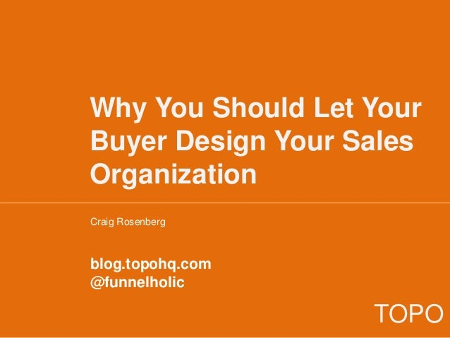 Why You Should Let Your Buyer Design Your Sales Organization Craig Rosenberg blog.topohq.com @funnelholic TOPO