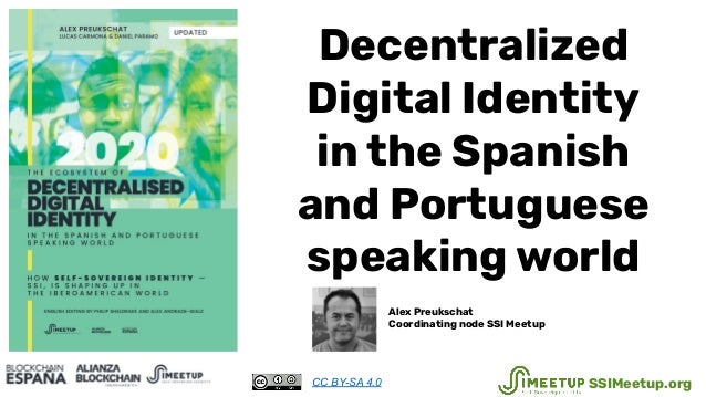 Decentralized Digital Identity in the Spanish and Portuguese speaking world Alex Preukschat Coordinating node SSI Meetup C...
