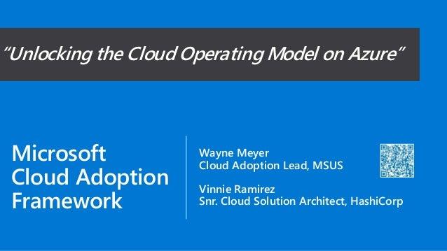Microsoft Cloud Adoption Framework Wayne Meyer Cloud Adoption Lead, MSUS Vinnie Ramirez Snr. Cloud Solution Architect, Has...