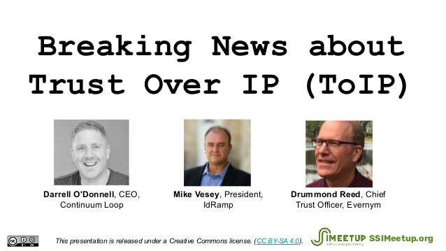 Breaking News about Trust Over IP (ToIP) This presentation is released under a Creative Commons license. (CC BY-SA 4.0). S...