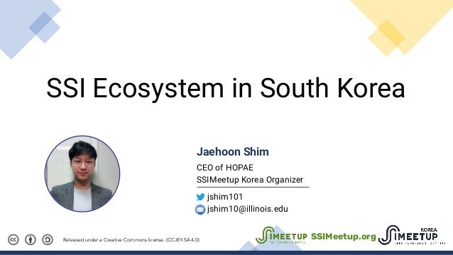 SSI Ecosystem in South Korea Released under a Creative Commons license. (CC-BY-SA 4.0) Jaehoon Shim CEO of HOPAE SSIMeetup...