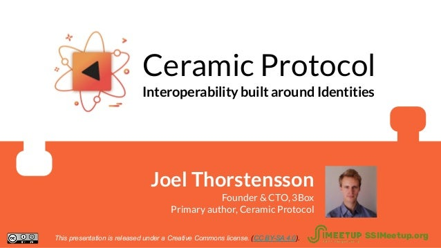 Ceramic Protocol Interoperability built around Identities Joel Thorstensson Founder & CTO, 3Box Primary author, Ceramic Pr...