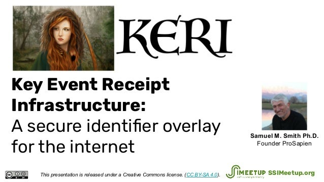 Key Event Receipt Infrastructure: A secure identifier overlay for the internet This presentation is released under a Creati...