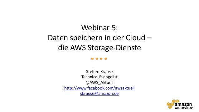 Webinar 5:Daten speichern in der Cloud –  die AWS Storage-Dienste               Steffen Krause             Technical Evang...