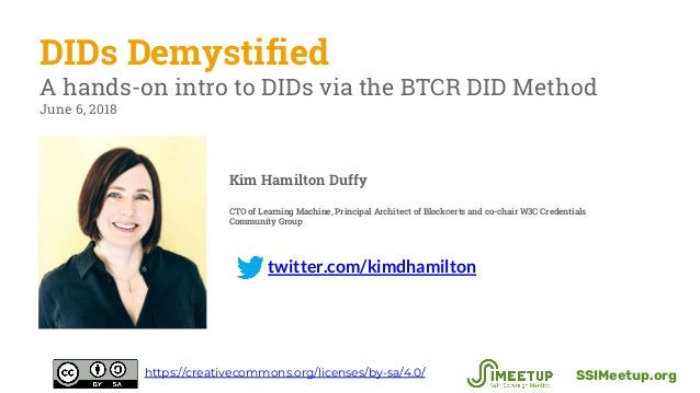 twitter.com/kimdhamilton DIDs Demystified A hands-on intro to DIDs via the BTCR DID Method June 6, 2018 SSIMeetup.orghttps...