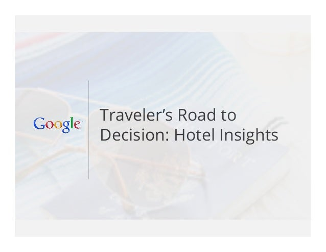 Google Confidential and Proprietary 1Google Confidential and Proprietary 1 Traveler's Road to Decision: Hotel Insights