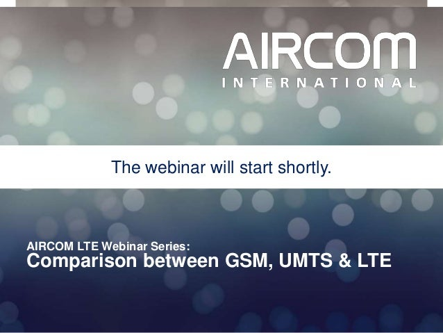 © 2013 AIRCOM International Ltd AIRCOM LTE Webinar Series: Comparison between GSM, UMTS & LTE The webinar will start short...