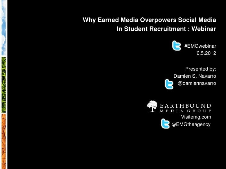 Why Earned Media Overpowers Social Media in Student Recruitment Webinar 6.5.2012| Slide 1Why Earned Media Overpowers Socia...