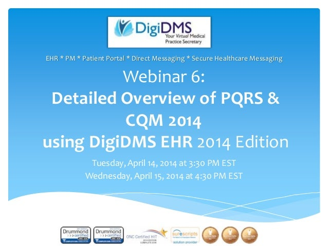 Webinar 6: Detailed Overview of PQRS & CQM 2014 using DigiDMS EHR 2014 Edition Tuesday, April 14, 2014 at 3:30 PM EST Wedn...