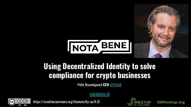 Using Decentralized Identity to solve compliance for crypto businesses Pelle Braendgaard CEO @PelleB notabene.id SSIMeetup...