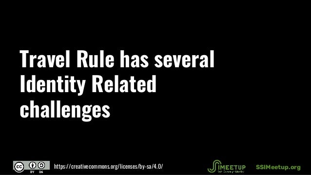 Travel Rule has several Identity Related challenges SSIMeetup.orghttps://creativecommons.org/licenses/by-sa/4.0/