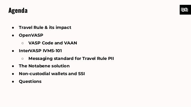 Agenda ● Travel Rule & its impact ● OpenVASP ○ VASP Code and VAAN ● InterVASP IVMS-101 ○ Messaging standard for Travel Rul...