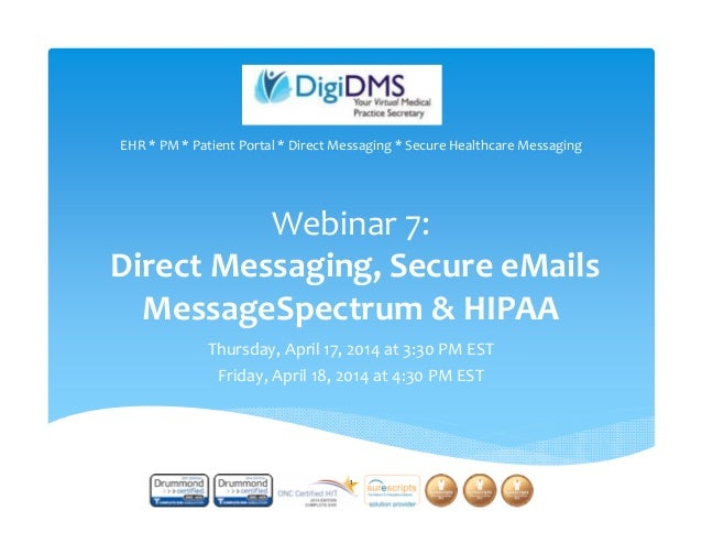 Webinar 7: Direct Messaging, Secure eMails MessageSpectrum & HIPAA Thursday, April 17, 2014 at 3:30 PM EST Friday, April 1...