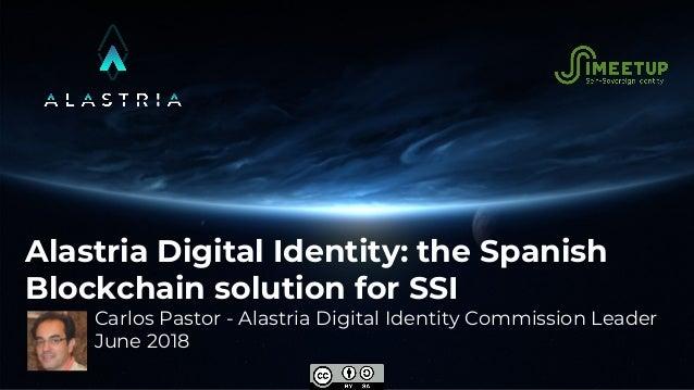 Alastria Digital Identity: the Spanish Blockchain solution for SSI Carlos Pastor - Alastria Digital Identity Commission Le...
