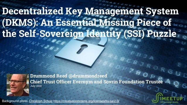 Decentralized Key Management System (DKMS): An Essential Missing Piece of the Self-Sovereign Identity (SSI) Puzzle Drummon...