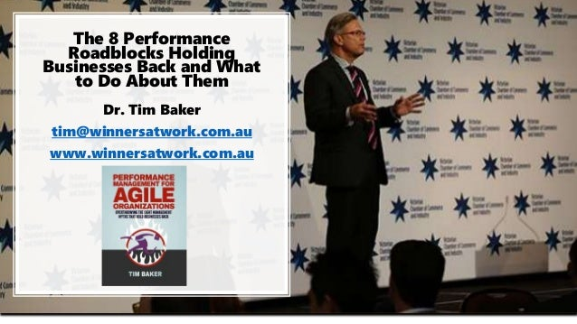 The 8 Performance Roadblocks Holding Businesses Back and What to Do About Them Dr. Tim Baker tim@winnersatwork.com.au www....