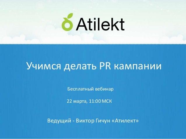 Учимся делать PR кампании          Бесплатный вебинар         22 марта, 11:00 МСК   Ведущий - Виктор Гичун «Атилект»