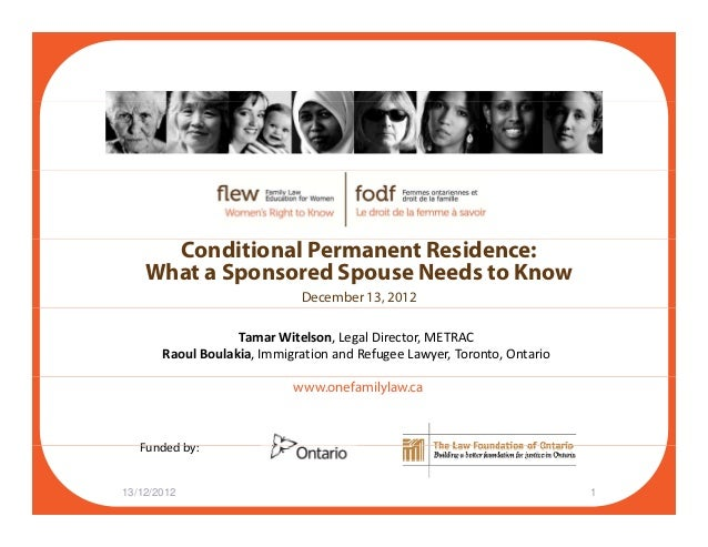 Conditional Permanent Residence: What a Sponsored Spouse Needs to Know December 13, 2012 Tamar Witelson, Legal Director, M...