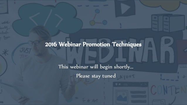 2016 Webinar Promotion Techniques This webinar will begin shortly... Please stay tuned