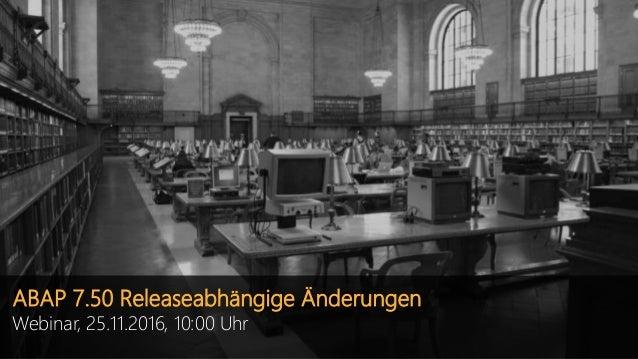 ABAP 7.50 Releaseabhängige Änderungen Webinar, 25.11.2016, 10:00 Uhr