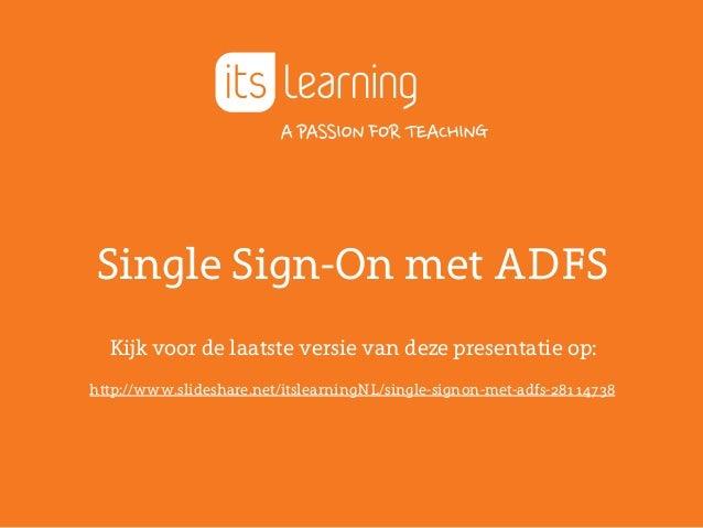 Single Sign-On met ADFS Kijk voor de laatste versie van deze presentatie op: http://www.slideshare.net/itslearningNL/singl...