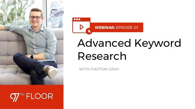 1 WEBINAR: EPISODE 01 Advanced Keyword Research WITH: PAXTON GRAY