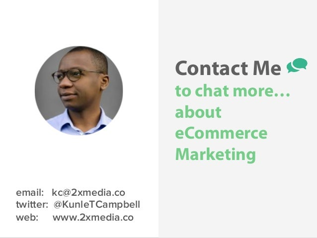 @KunleTCampbell Contact Me to chat more… about eCommerce Marketing email: kc@2xmedia.co twitter: @KunleTCampbell web: www....