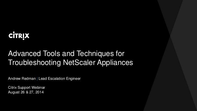 Advanced Tools and Techniques for  Troubleshooting NetScaler Appliances  Andrew Redman | Lead Escalation Engineer  Citrix ...