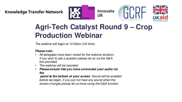 Agri-Tech Catalyst Round 9 – Crop Production Webinar The webinar will begin at 10.00am (UK time). Please note: • All deleg...
