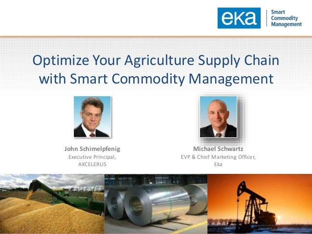 Optimize Your Agriculture Supply Chain with Smart Commodity Management John Schimelpfenig Executive Principal, AXCELERUS M...