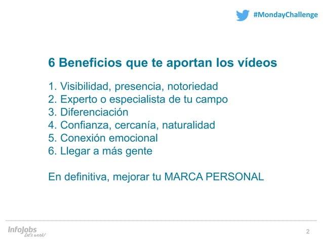 2 #MondayChallenge 6 Beneficios que te aportan los vídeos 1. Visibilidad, presencia, notoriedad 2. Experto o especialista ...