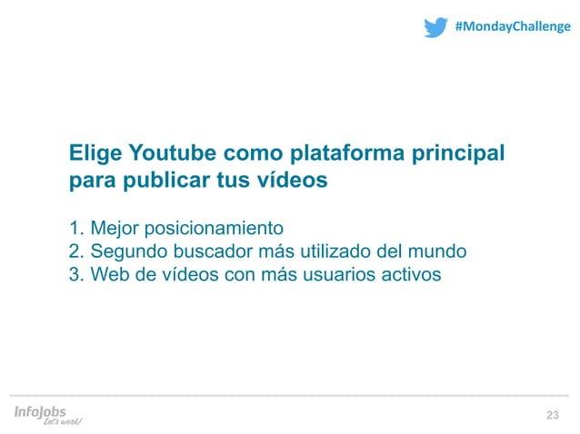 23 #MondayChallenge Elige Youtube como plataforma principal para publicar tus vídeos 1. Mejor posicionamiento 2. Segundo b...