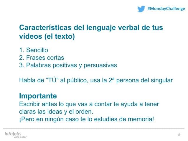 8 #MondayChallenge Características del lenguaje verbal de tus vídeos (el texto) 1. Sencillo 2. Frases cortas 3. Palabras p...