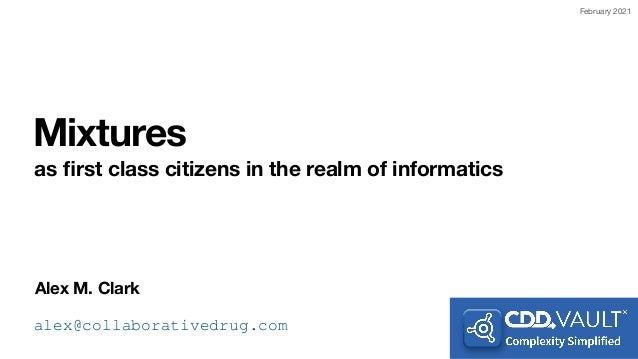 Alex M. Clark Mixtures as fi rst class citizens in the realm of informatics alex@collaborativedrug.com February 2021