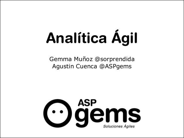 Analítica Ágil Gemma Muñoz @sorprendida Agustin Cuenca @ASPgems