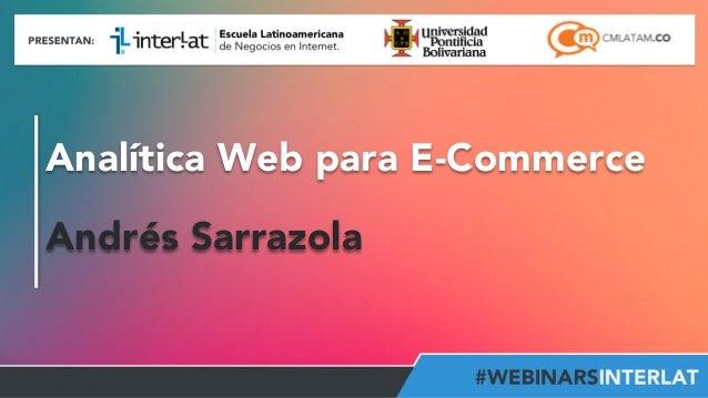 Analítica Web para E-Commerce  Andrés Sarrazola  Aula  Virtual:  h2p://www.interlat.co/moodle/  www.interlat.co  –  info@i...