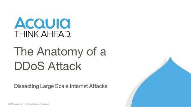 1 ©2017 Acquia Inc. — Confidential and Proprietary Dissecting Large Scale Internet Attacks The Anatomy of a DDoS Attack