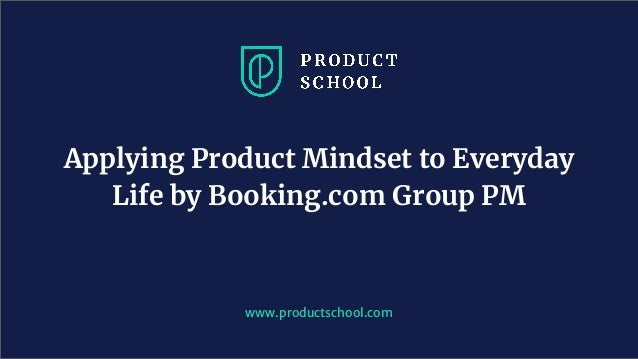 www.productschool.com Applying Product Mindset to Everyday Life by Booking.com Group PM