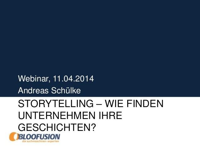 STORYTELLING – WIE FINDEN UNTERNEHMEN IHRE GESCHICHTEN? Webinar, 11.04.2014 Andreas Schülke