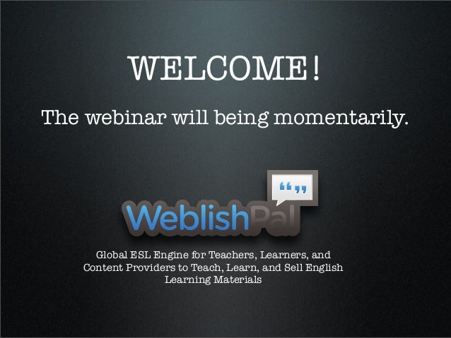 WELCOME!The webinar will being momentarily.Global ESL Engine for Teachers, Learners, andContent Providers to Teach, Learn,...