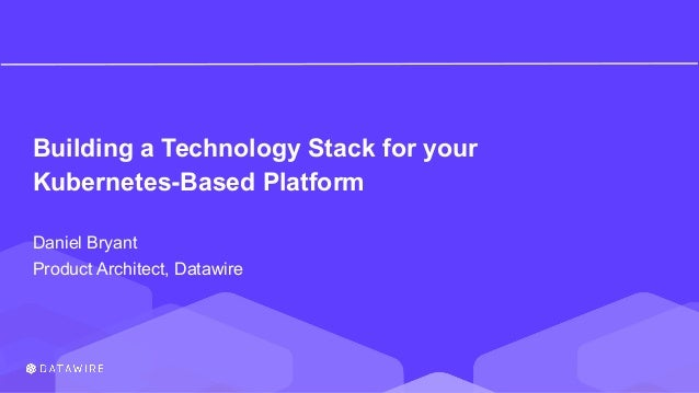 Building a Technology Stack for your Kubernetes-Based Platform Daniel Bryant Product Architect, Datawire